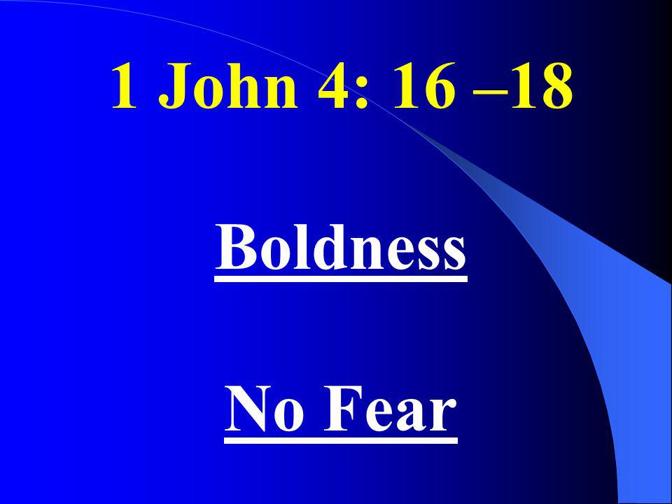 1 John 4: 16 –18 Boldness No Fear