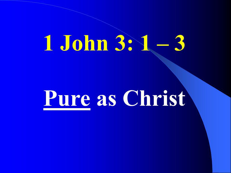 1 John 3: 1 – 3 Pure as Christ