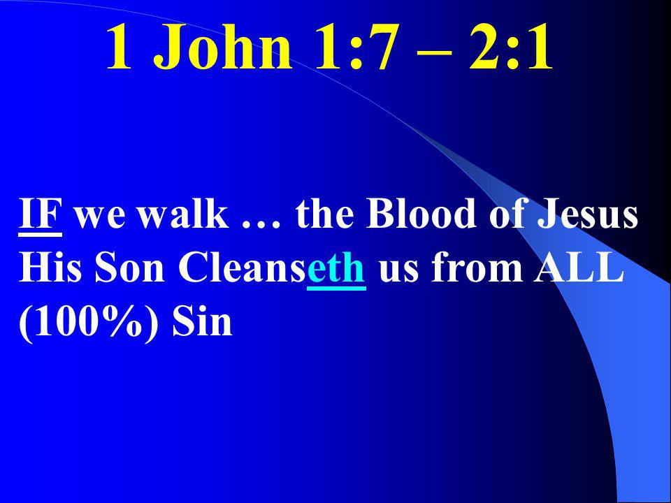 1 John 1:7 – 2:1 IF we walk … the Blood of Jesus His Son Cleanseth us from ALL (100%) Sin