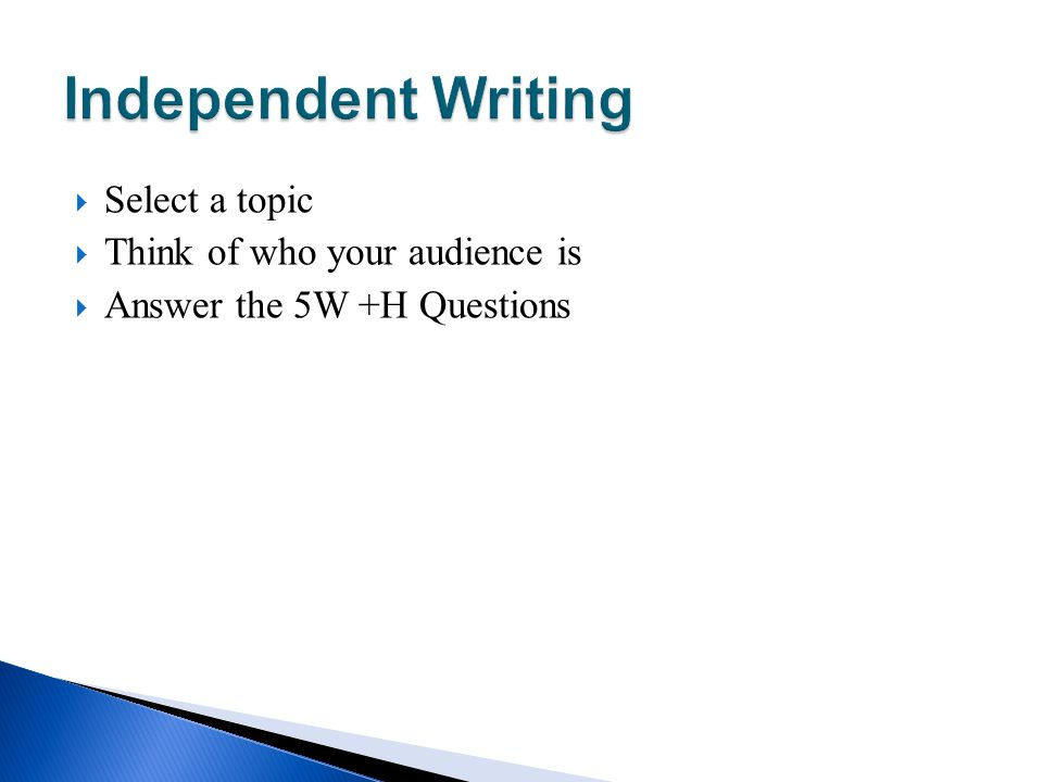 Independent Writing Select a topic Think of who your audience is