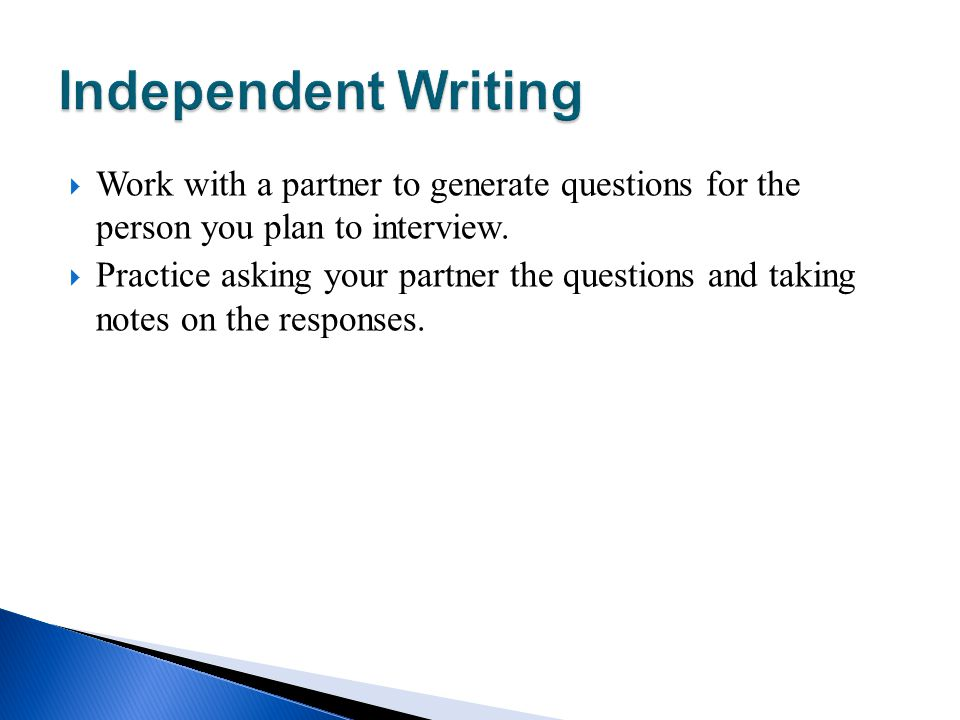 Independent Writing Work with a partner to generate questions for the person you plan to interview.