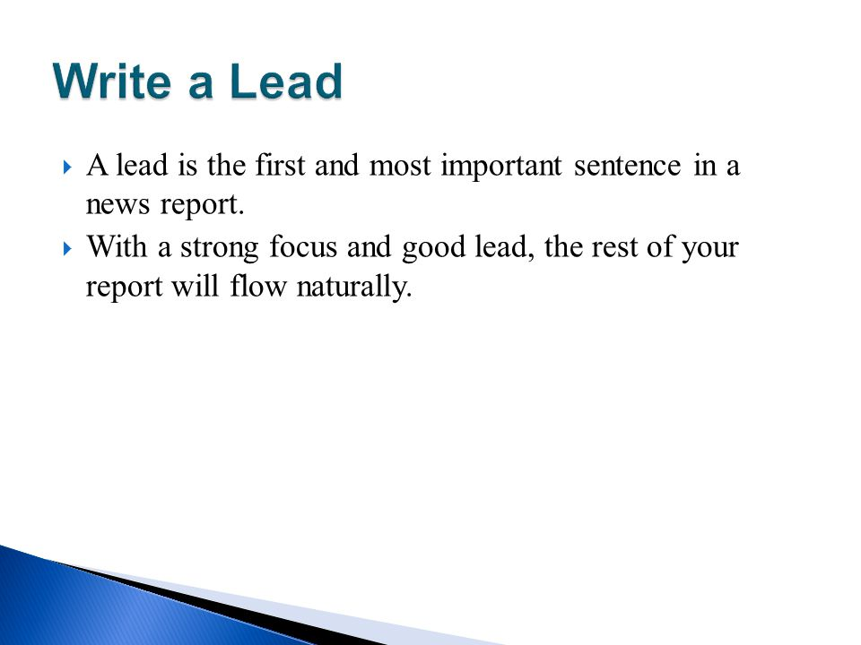 Write a Lead A lead is the first and most important sentence in a news report.