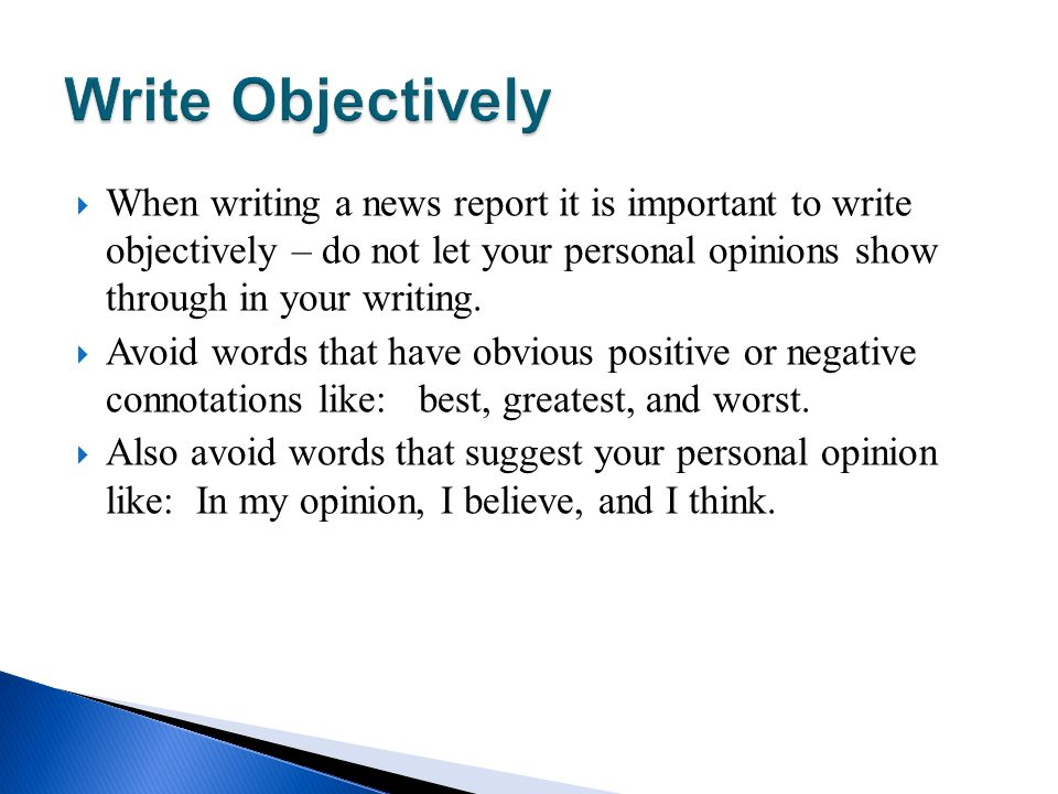 Write Objectively When writing a news report it is important to write objectively – do not let your personal opinions show through in your writing.