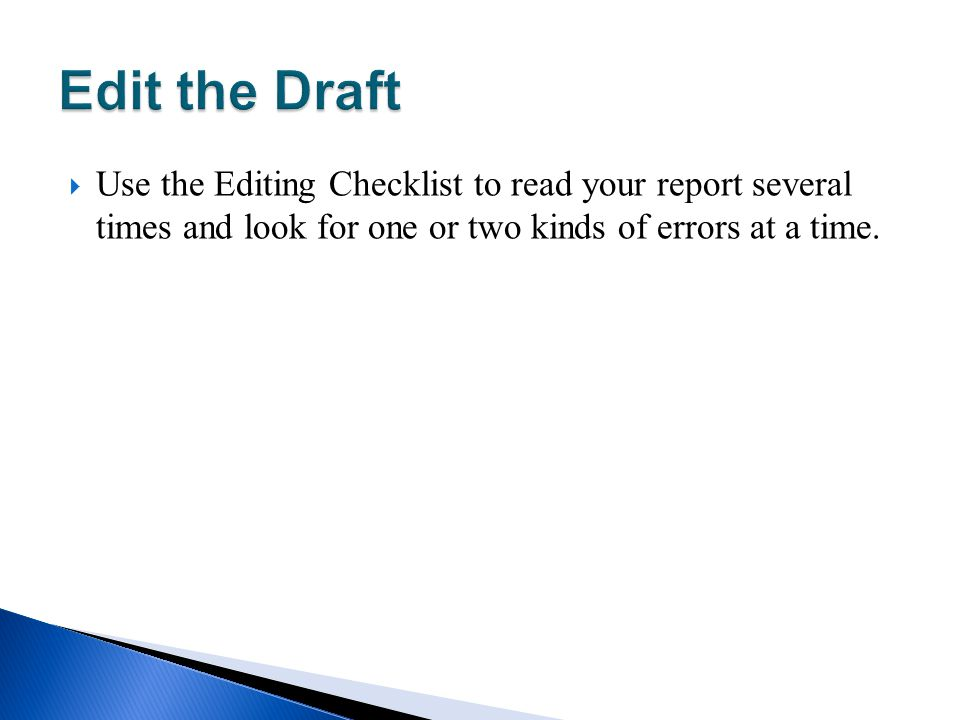 Edit the Draft Use the Editing Checklist to read your report several times and look for one or two kinds of errors at a time.