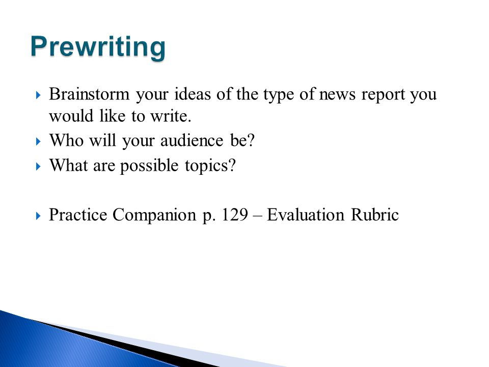 Prewriting Brainstorm your ideas of the type of news report you would like to write. Who will your audience be