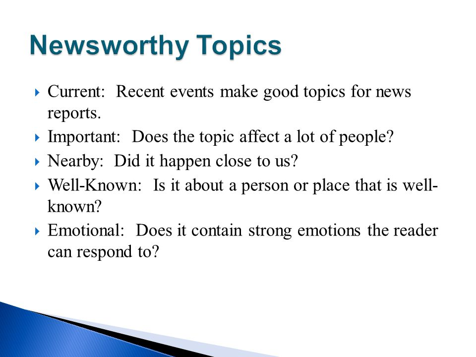 Newsworthy Topics Current: Recent events make good topics for news reports. Important: Does the topic affect a lot of people