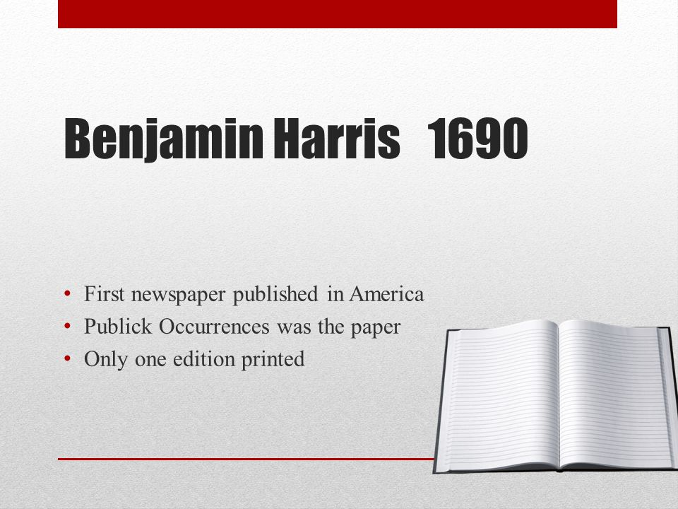 Benjamin Harris 1690 First newspaper published in America