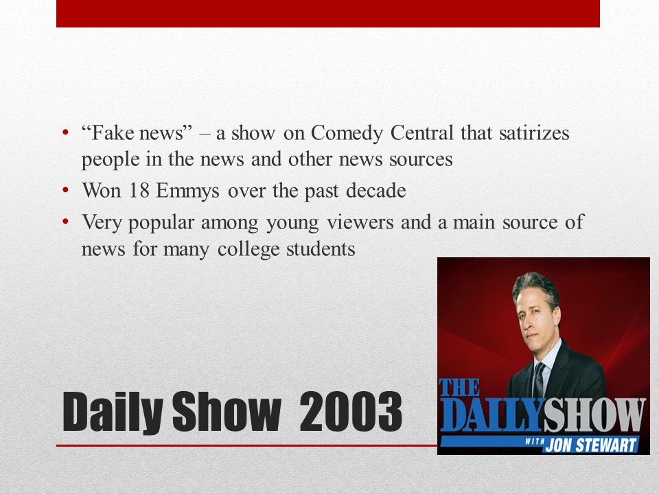 Fake news – a show on Comedy Central that satirizes people in the news and other news sources