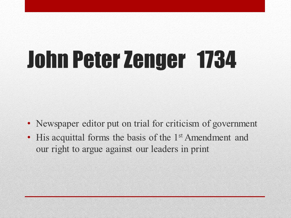 John Peter Zenger 1734 Newspaper editor put on trial for criticism of government.