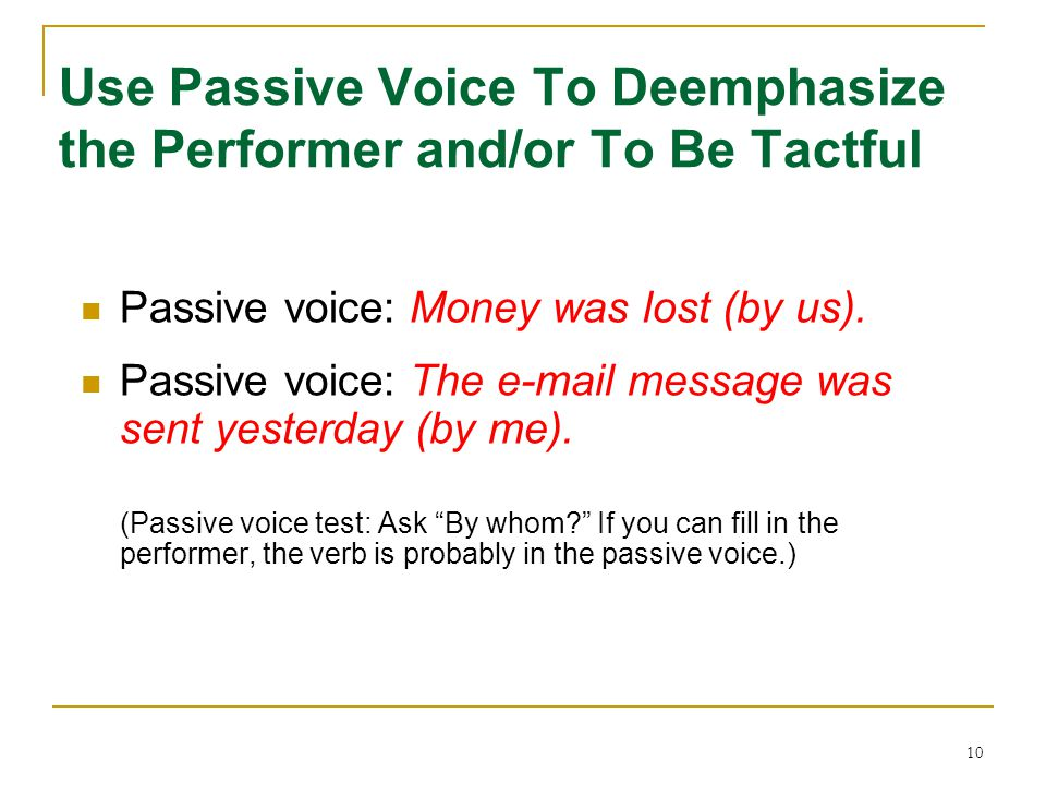 Use Passive Voice To Deemphasize the Performer and/or To Be Tactful
