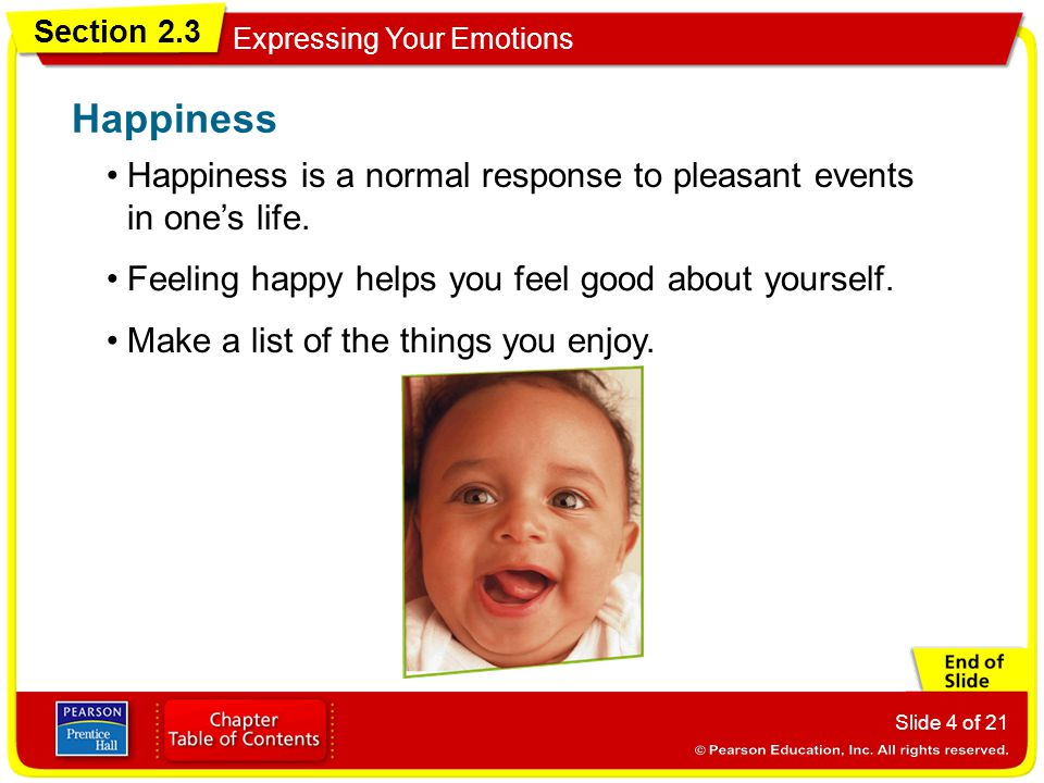 Happiness Happiness is a normal response to pleasant events in one's life. Feeling happy helps you feel good about yourself.