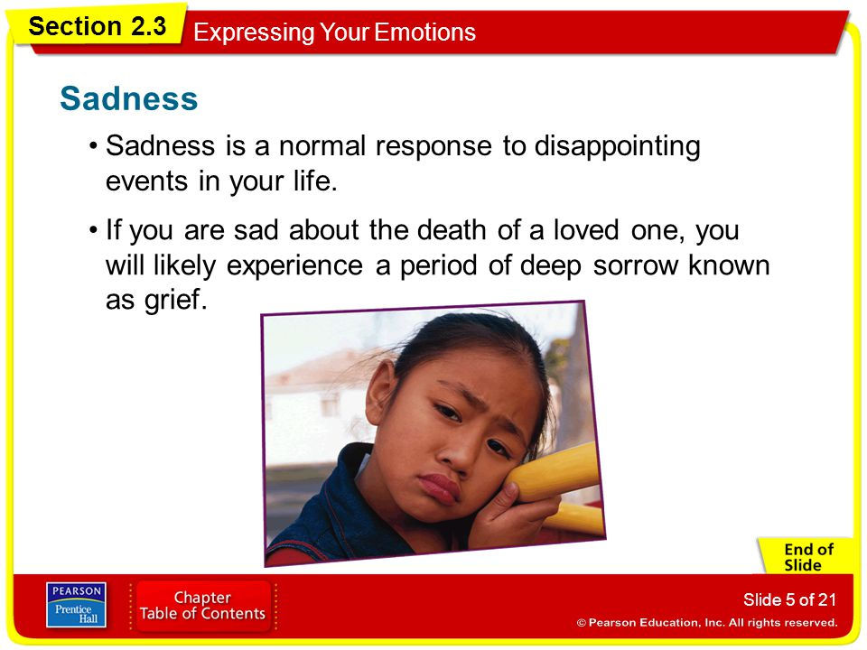 Sadness Sadness is a normal response to disappointing events in your life.