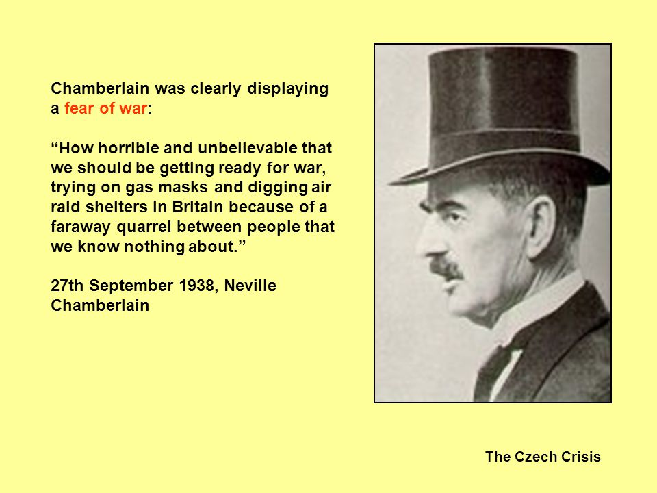 Chamberlain was clearly displaying a fear of war: How horrible and unbelievable that we should be getting ready for war, trying on gas masks and digging air raid shelters in Britain because of a faraway quarrel between people that we know nothing about. 27th September 1938, Neville Chamberlain