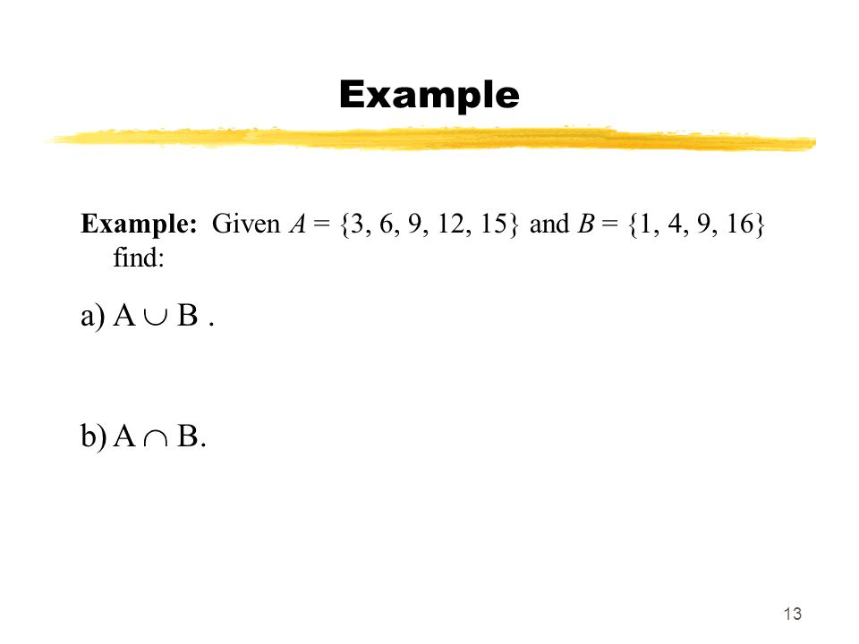 Example Example: Given A = {3, 6, 9, 12, 15} and B = {1, 4, 9, 16} find: A  B . A  B.