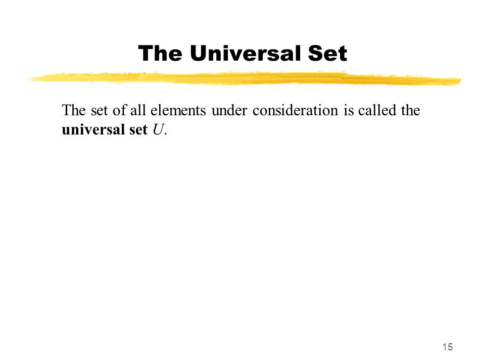 The Universal Set The set of all elements under consideration is called the universal set U.
