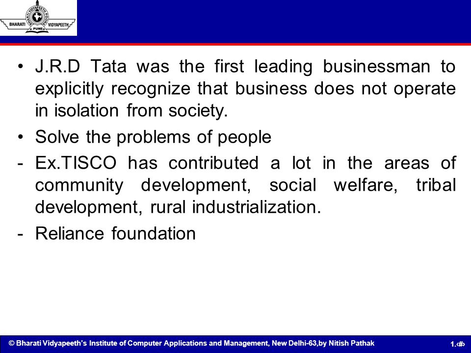 J.R.D Tata was the first leading businessman to explicitly recognize that business does not operate in isolation from society.
