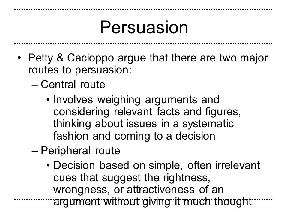 Persuasion Petty & Cacioppo argue that there are two major routes to persuasion: Central route.