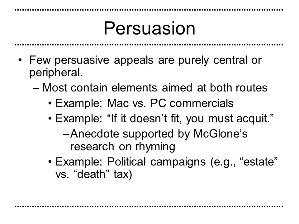 Persuasion Few persuasive appeals are purely central or peripheral.