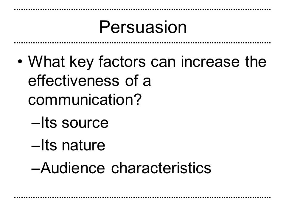 Persuasion What key factors can increase the effectiveness of a communication Its source. Its nature.
