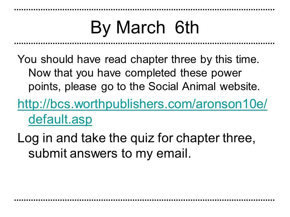 By March 6th http://bcs.worthpublishers.com/aronson10e/default.asp