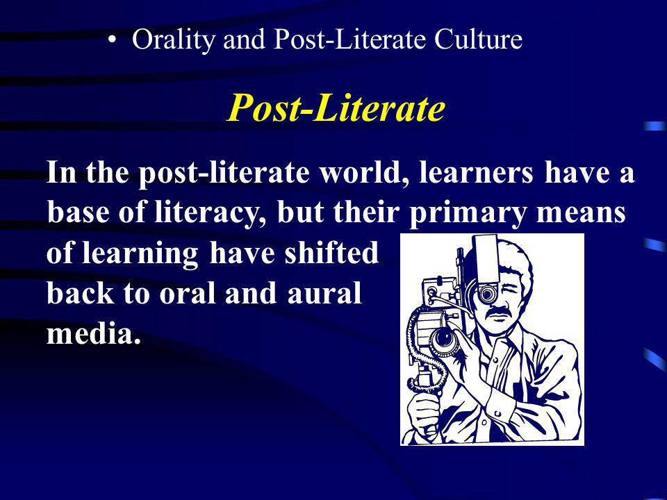 Post-Literate In the post-literate world, learners have a base of literacy, but their primary means.