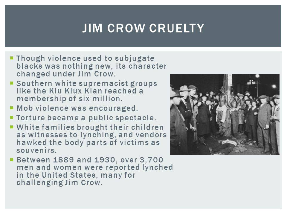 Jim Crow Cruelty Though violence used to subjugate blacks was nothing new, its character changed under Jim Crow.