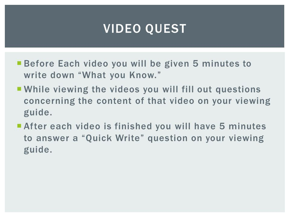 Video Quest Before Each video you will be given 5 minutes to write down What you Know.