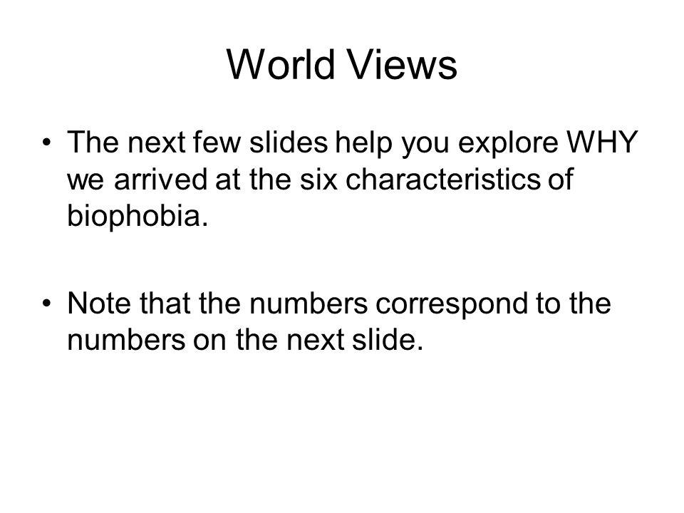 World Views The next few slides help you explore WHY we arrived at the six characteristics of biophobia.