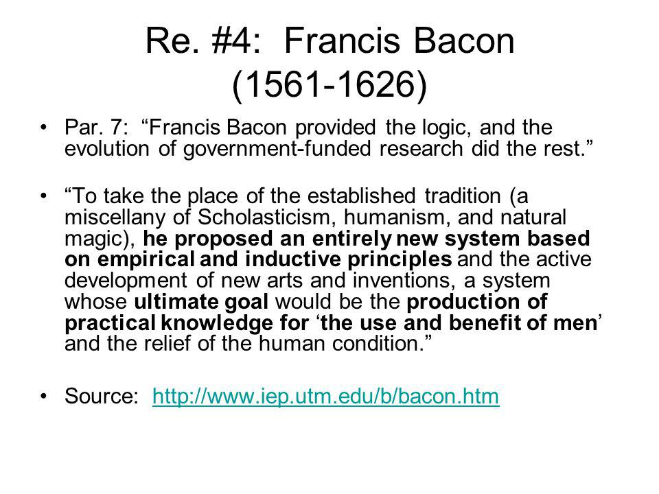Re. #4: Francis Bacon (1561-1626) Par. 7: Francis Bacon provided the logic, and the evolution of government-funded research did the rest.