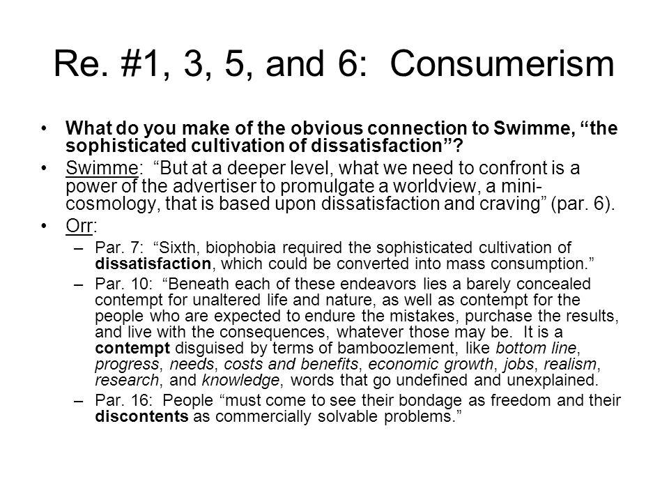 Re. #1, 3, 5, and 6: Consumerism What do you make of the obvious connection to Swimme, the sophisticated cultivation of dissatisfaction