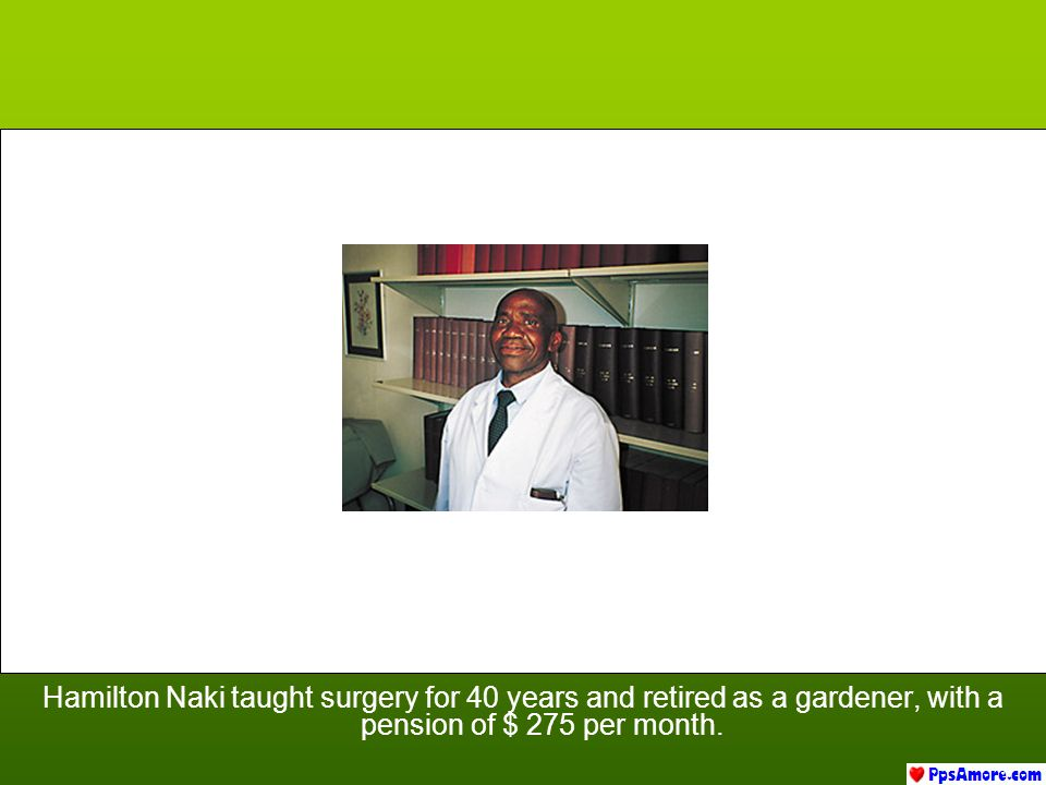 Hamilton Naki taught surgery for 40 years and retired as a gardener, with a pension of $ 275 per month.