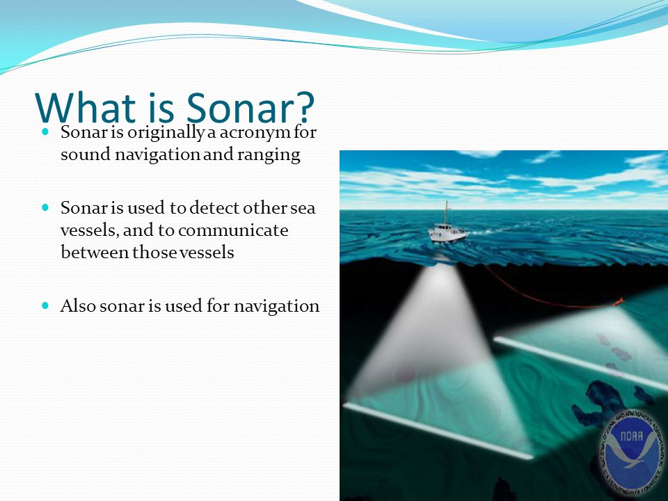 What is Sonar Sonar is originally a acronym for sound navigation and ranging.