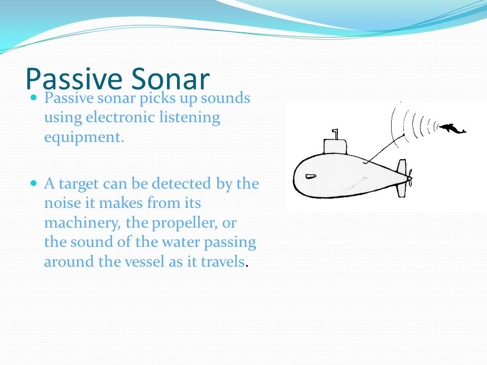 Passive Sonar Passive sonar picks up sounds using electronic listening equipment.