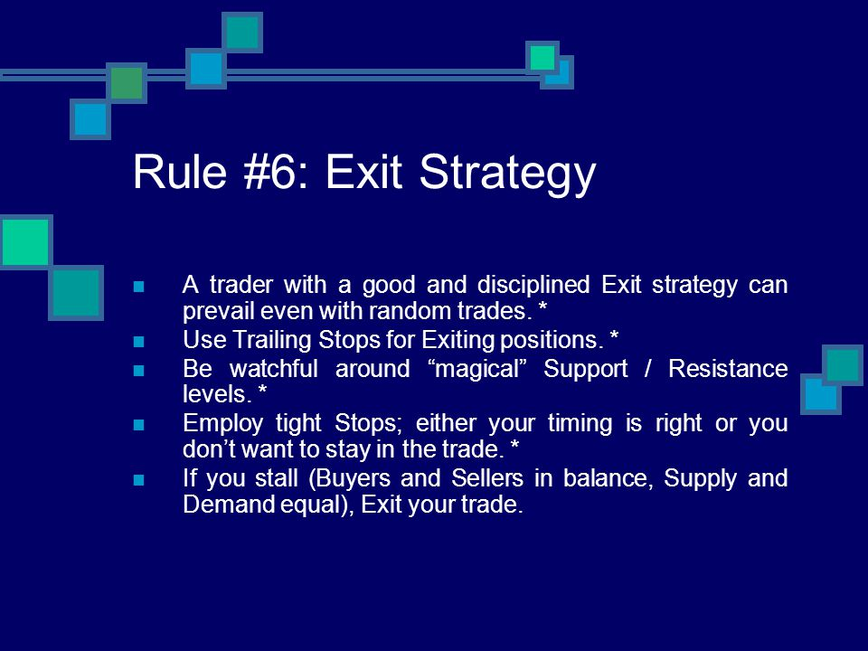 Rule #6: Exit Strategy A trader with a good and disciplined Exit strategy can prevail even with random trades. *