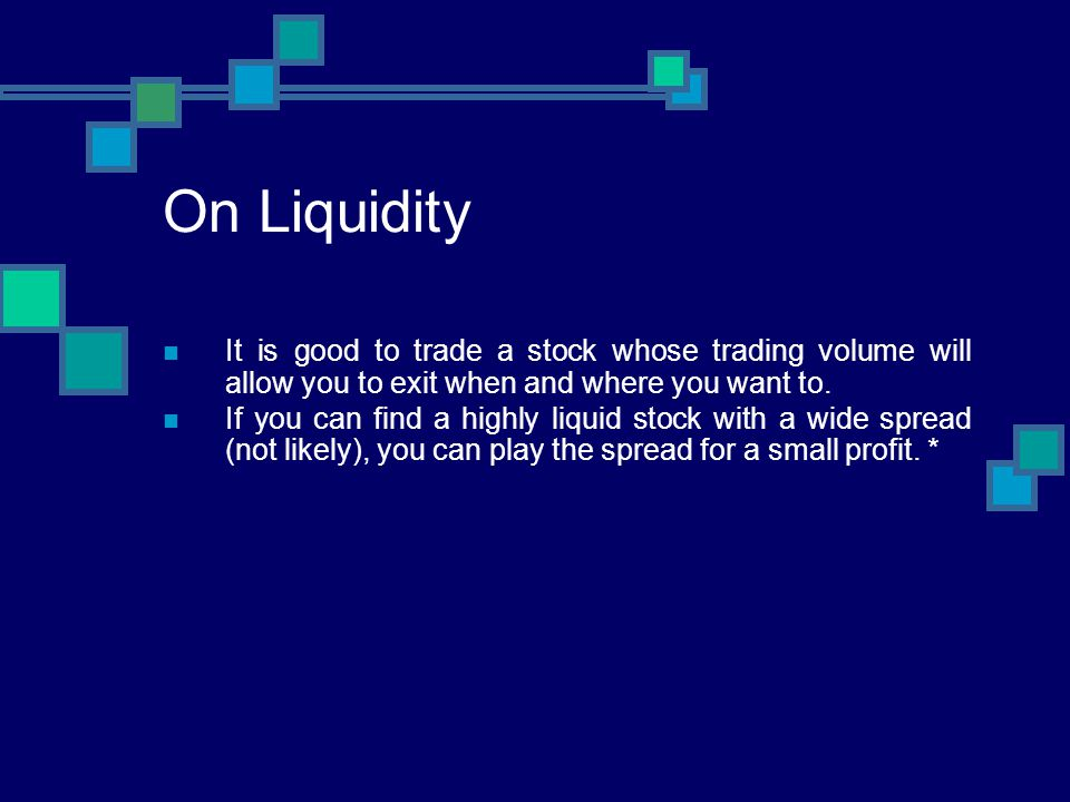On Liquidity It is good to trade a stock whose trading volume will allow you to exit when and where you want to.