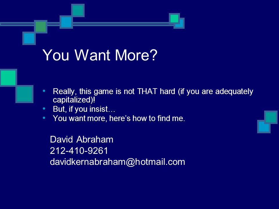 You Want More David Abraham 212-410-9261 davidkernabraham@hotmail.com