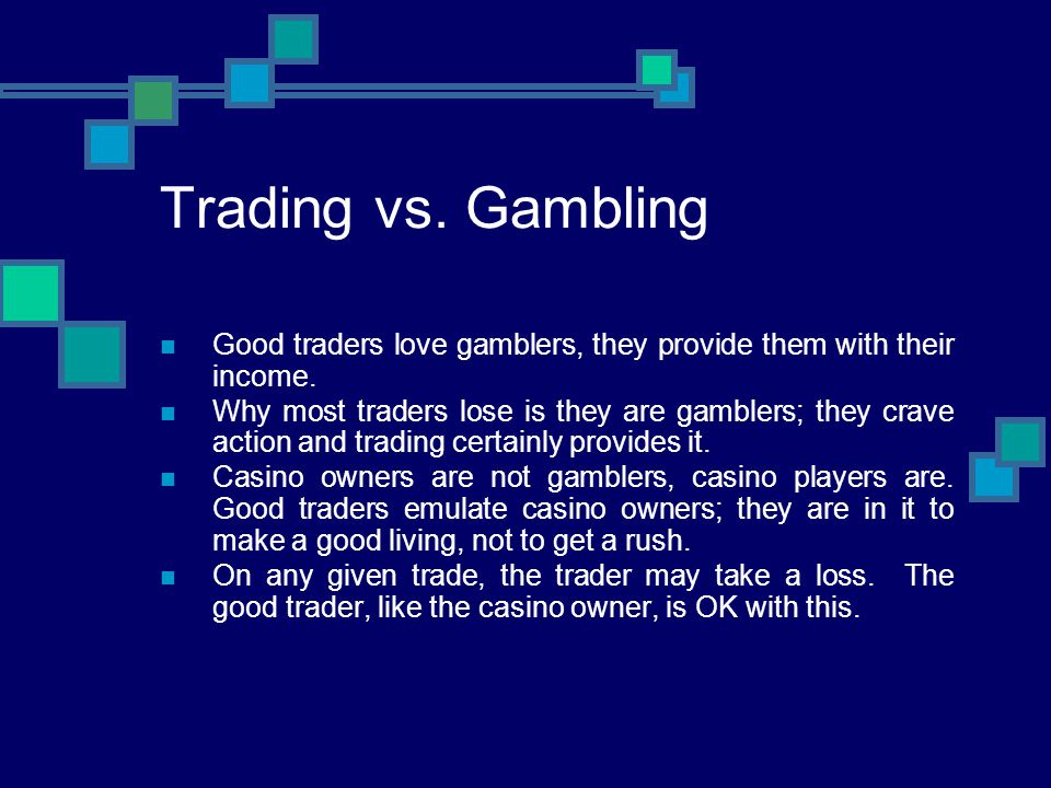 Trading vs. Gambling Good traders love gamblers, they provide them with their income.