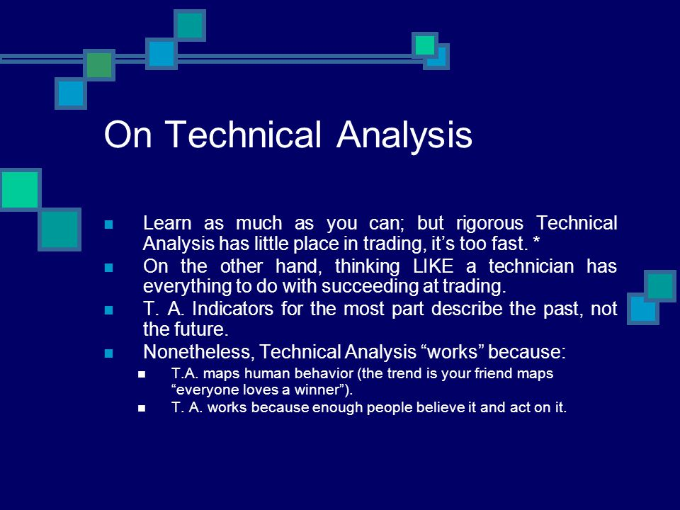 On Technical Analysis Learn as much as you can; but rigorous Technical Analysis has little place in trading, it's too fast. *