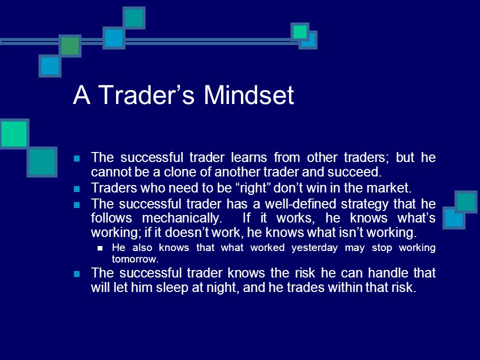 A Trader's Mindset The successful trader learns from other traders; but he cannot be a clone of another trader and succeed.