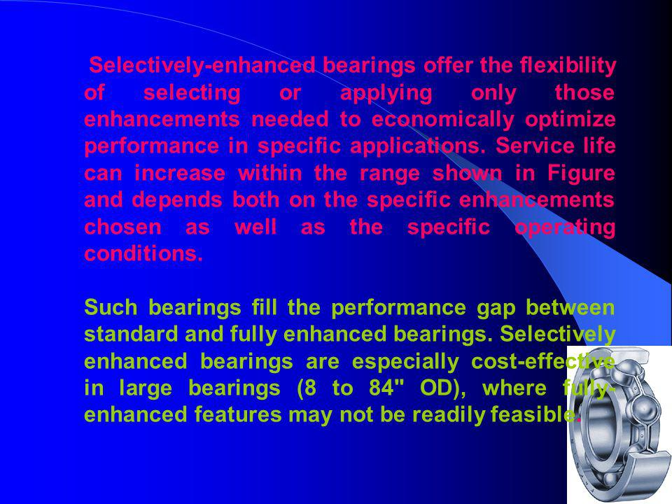 Selectively-enhanced bearings offer the flexibility of selecting or applying only those enhancements needed to economically optimize performance in specific applications. Service life can increase within the range shown in Figure and depends both on the specific enhancements chosen as well as the specific operating conditions.