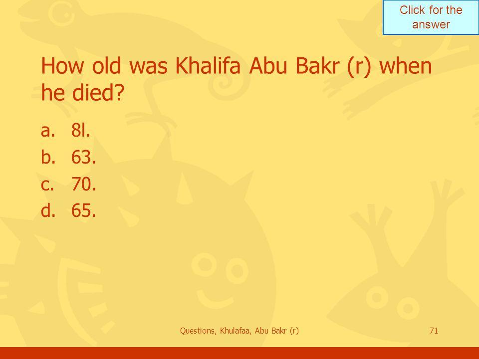 How old was Khalifa Abu Bakr (r) when he died