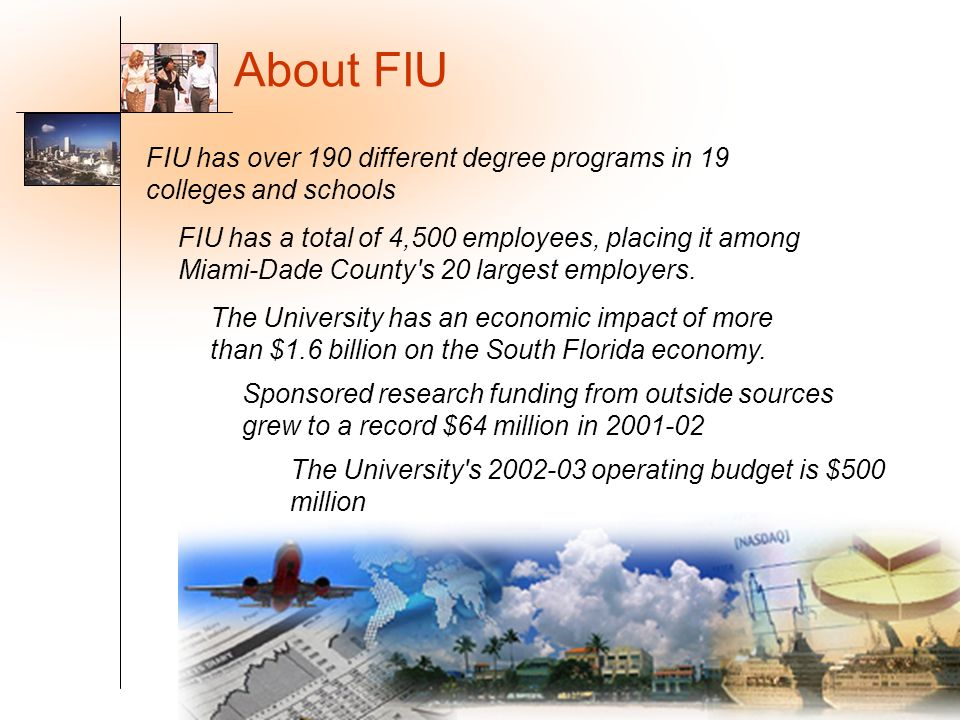 About FIU FIU has over 190 different degree programs in 19 colleges and schools.