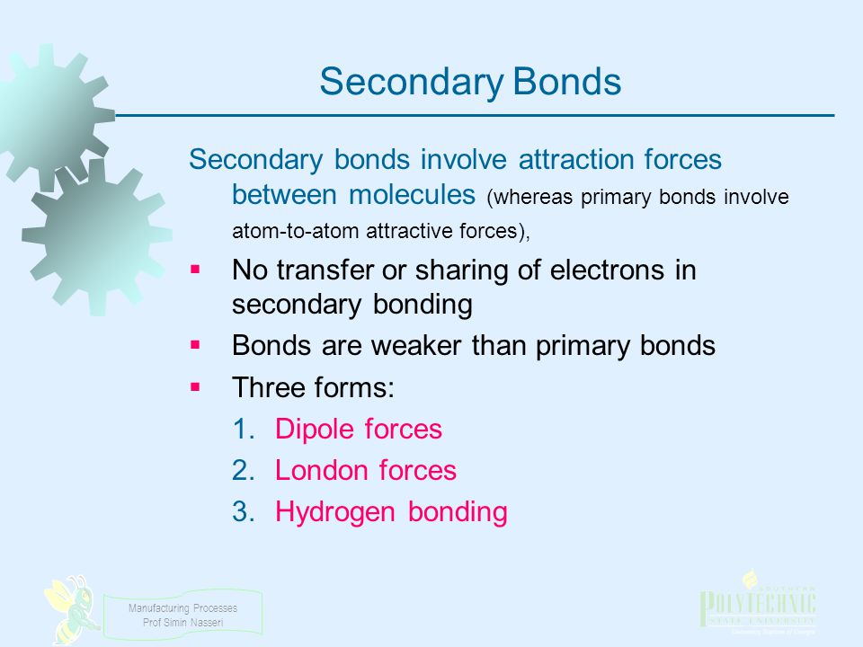 Secondary Bonds Secondary bonds involve attraction forces between molecules (whereas primary bonds involve atom‑to‑atom attractive forces),