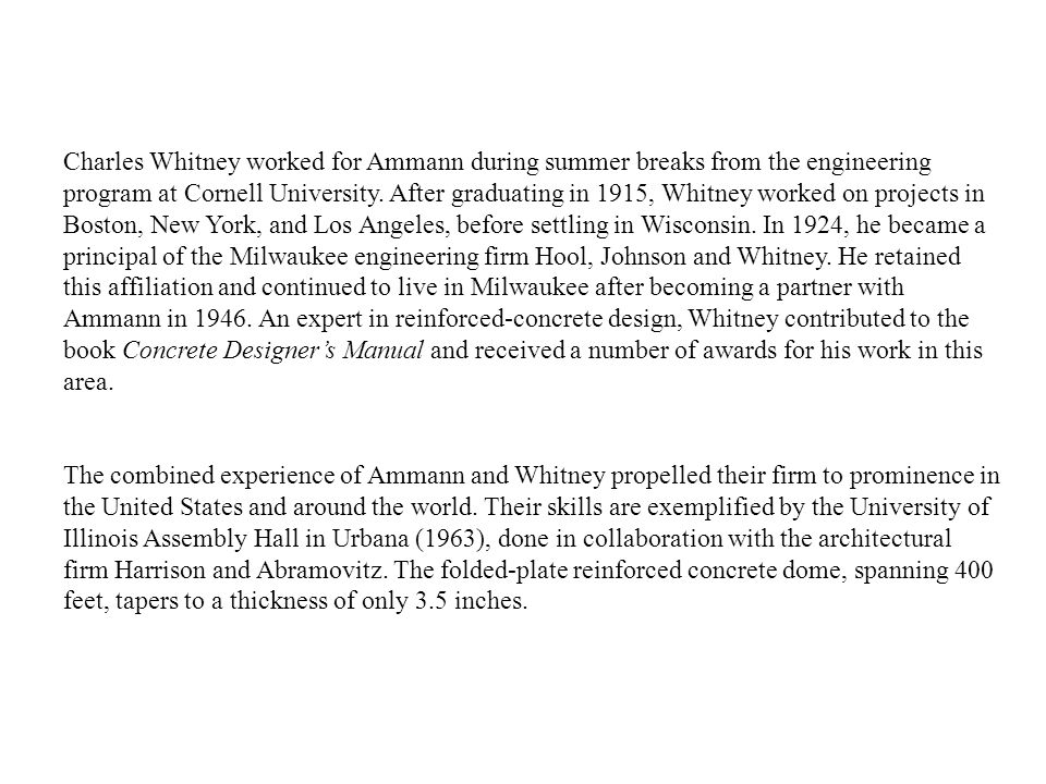 Charles Whitney worked for Ammann during summer breaks from the engineering program at Cornell University. After graduating in 1915, Whitney worked on projects in Boston, New York, and Los Angeles, before settling in Wisconsin. In 1924, he became a principal of the Milwaukee engineering firm Hool, Johnson and Whitney. He retained this affiliation and continued to live in Milwaukee after becoming a partner with Ammann in 1946. An expert in reinforced-concrete design, Whitney contributed to the book Concrete Designer's Manual and received a number of awards for his work in this area.