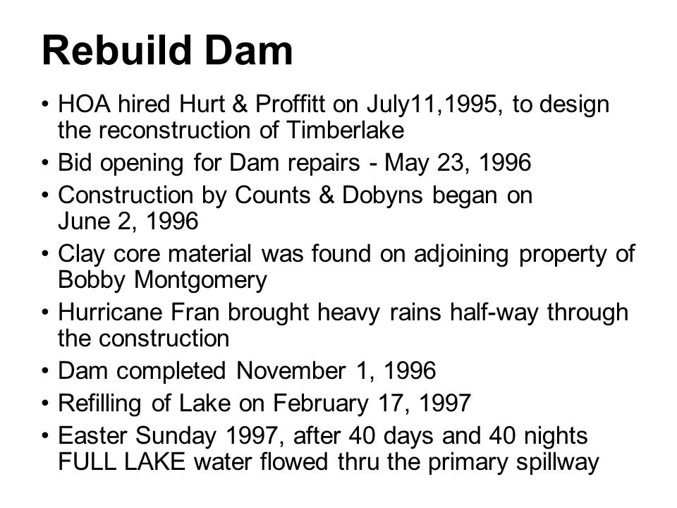 Rebuild Dam HOA hired Hurt & Proffitt on July11,1995, to design the reconstruction of Timberlake. Bid opening for Dam repairs - May 23, 1996.