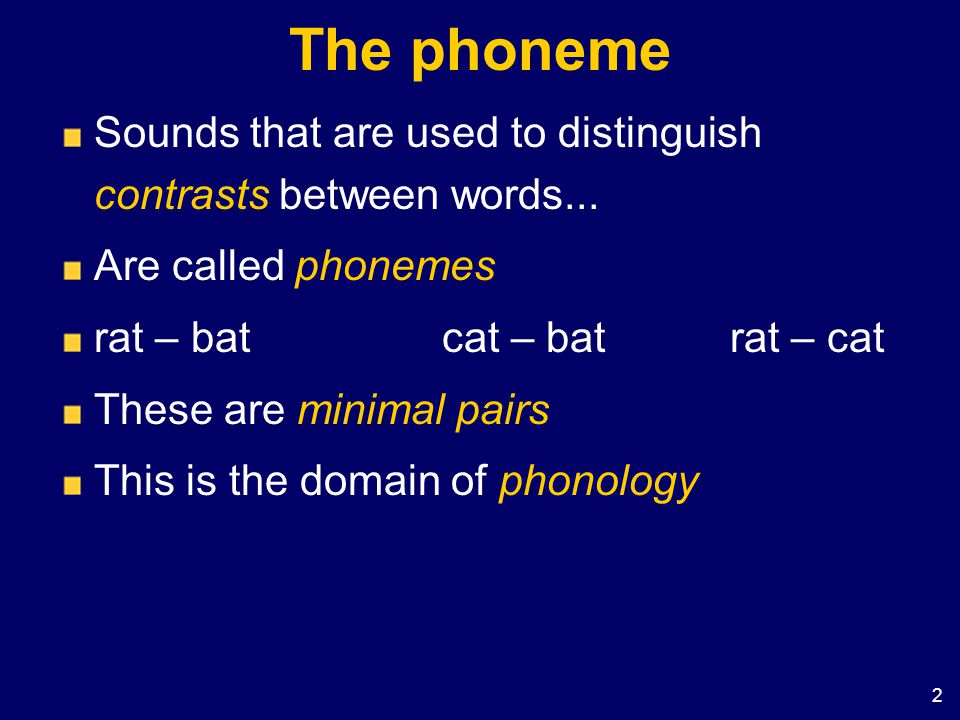 The phoneme Sounds that are used to distinguish contrasts between words... Are called phonemes. rat – bat cat – bat rat – cat.