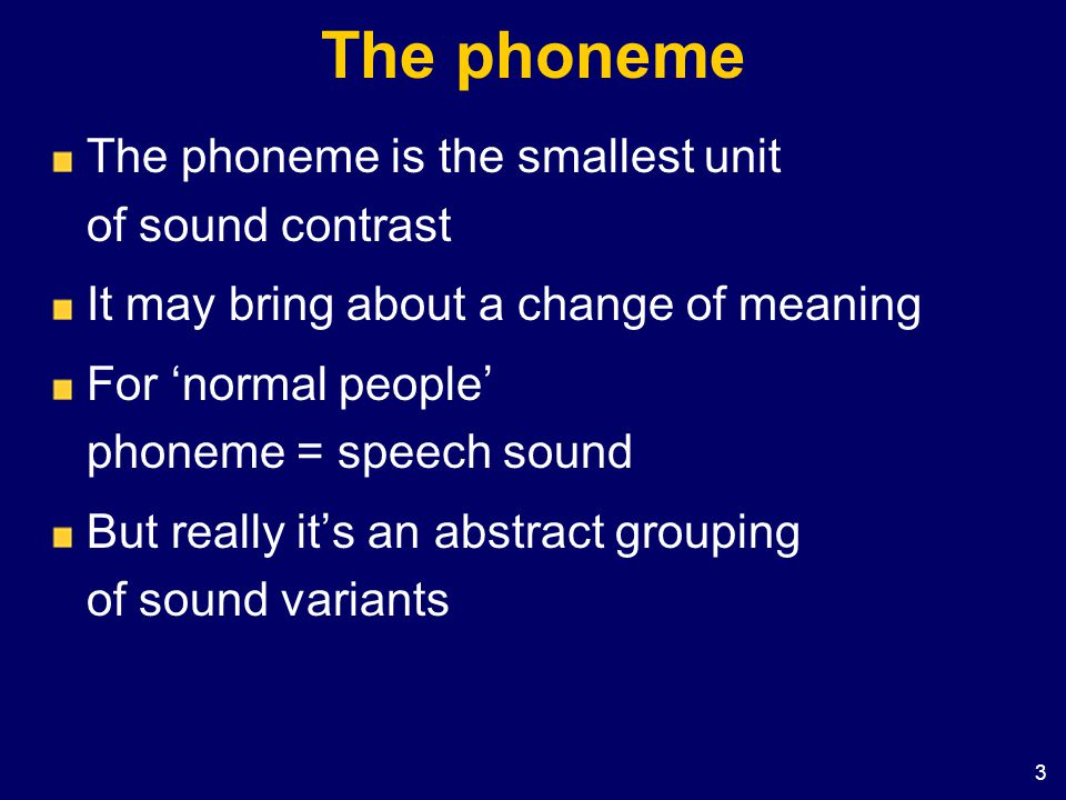 The phoneme The phoneme is the smallest unit of sound contrast