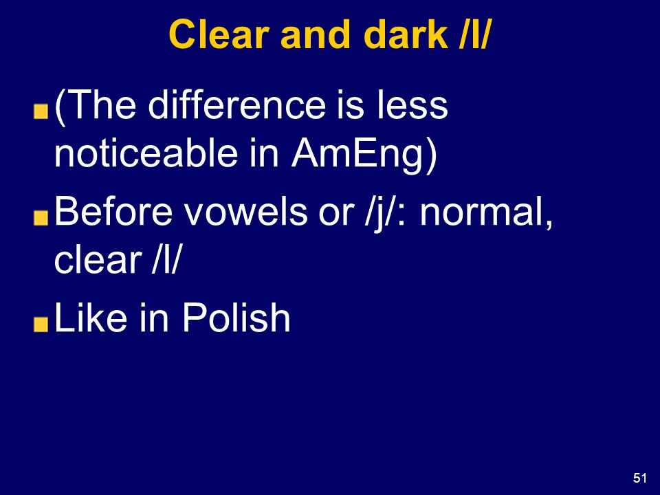 Clear and dark /l/ (The difference is less noticeable in AmEng) Before vowels or /j/: normal, clear /l/