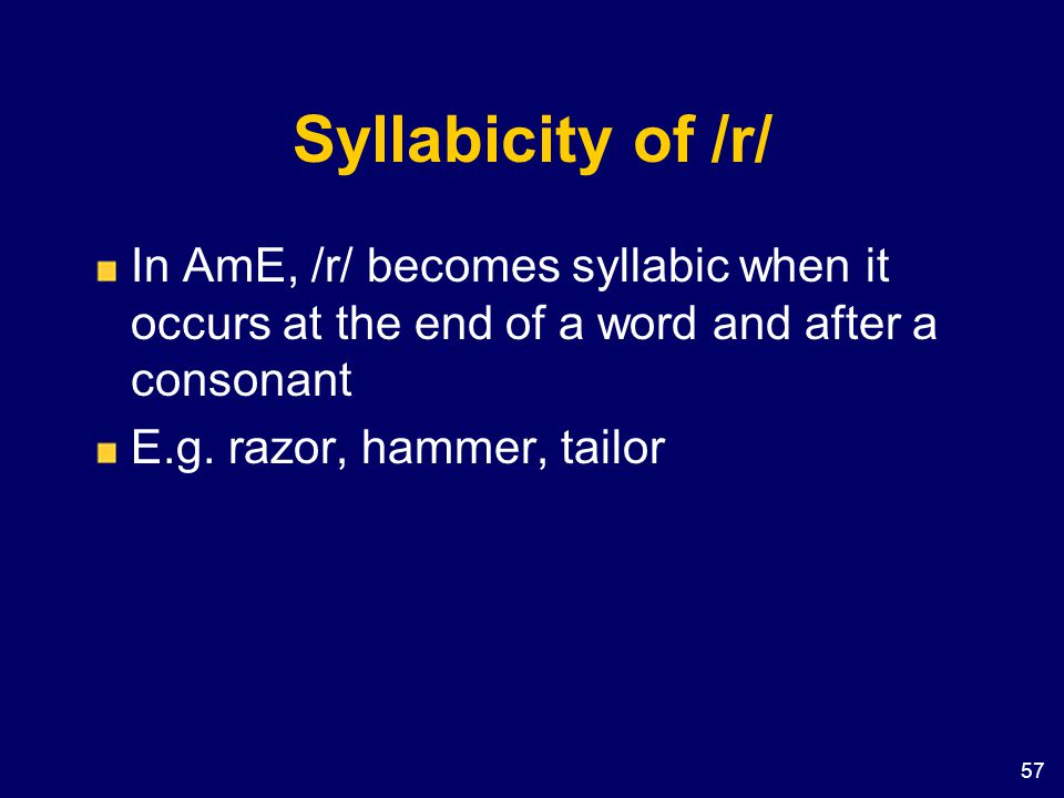 Syllabicity of /r/ In AmE, /r/ becomes syllabic when it occurs at the end of a word and after a consonant.