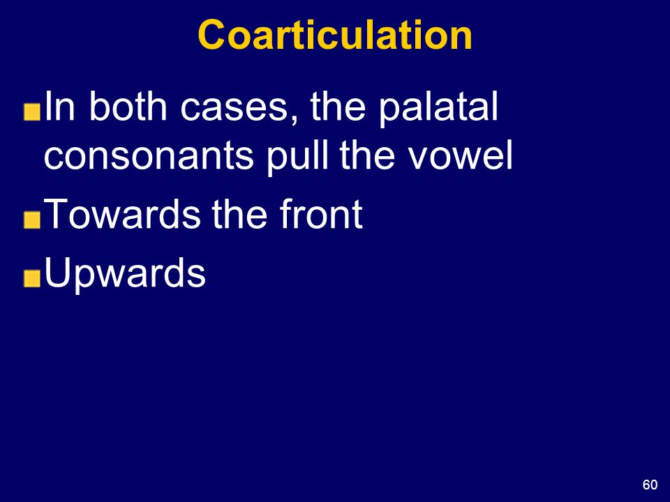 Coarticulation In both cases, the palatal consonants pull the vowel Towards the front Upwards